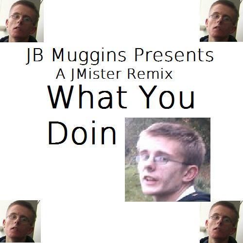 ***What You Doin - JMister JB Muggins Remix***