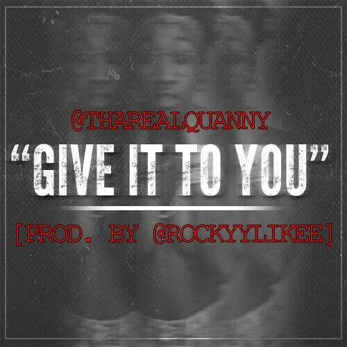 "ThaRealQuanny - ""Give It To You"" [Prod. By Rockyylikee]"