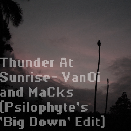 Thunder At Sunrise - VanOi and MaCks (Psilophyte's 'Big Down' Edit)