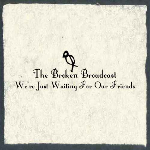 The Broken Broadcast - We're Just Waiting For Our Friends