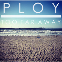 PLOY - Too Far Away
