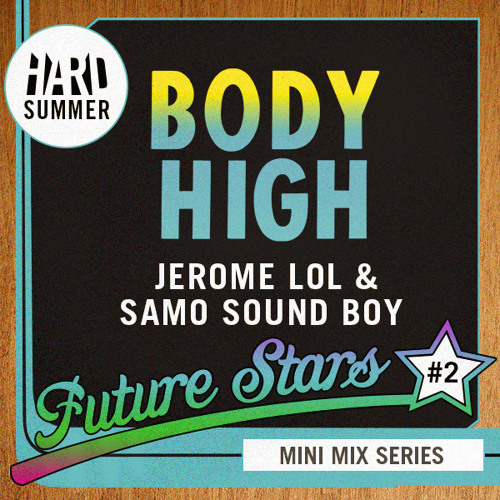 HARD SUMMER FUTURE STARS MINI-MIX #2: BODY HIGH - JEROME LOL & SAMO SOUND BOY