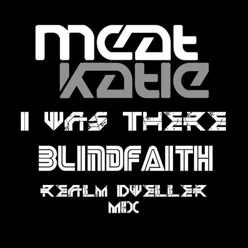 Meat Katie - I Was There (BlindFaiths Realm Dweller Mix)