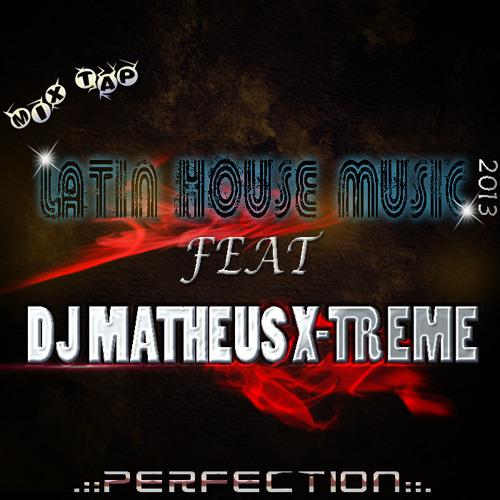 MIX TAPE LATIN HOUSE MUSIC 2013 FEAT. DJ MATHEUS X-TREME ((( PERFECTION )))