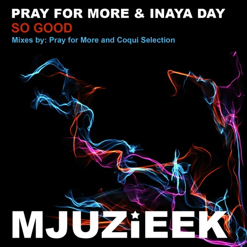 OUT NOW! Pray for More & Inaya Day - So Good (Pray For More's In Love With Mjuzieek Remix)