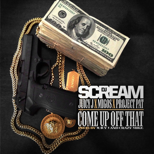 DJ Scream ft Juicy J Project Pat & Migos - Come Up Off That