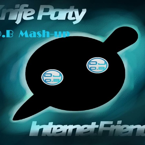 Knife party Internet friends (O.B Mash-Up)