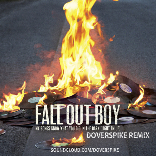 Fall Out Boy - My Songs Know WYD In The Dark (Light Em Up) [Doverspike Remix] {FREE DOWNLOAD!!}