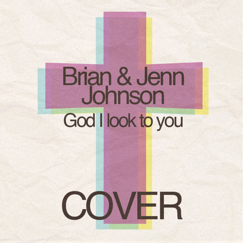 God I look to you - Brian and Jenn Johnson Cover