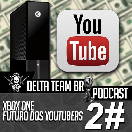 Delta Team BR - PODCAST #2 - XBOX One - Futuro dos Youtubers