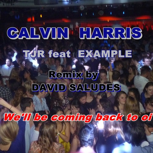Calvin harris vs TJR feat Example Remix by  David Saludes. we'll be coming back to oi