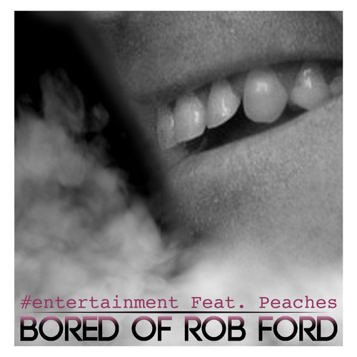 Bored Of Rob Ford by #entertainment feat Peaches