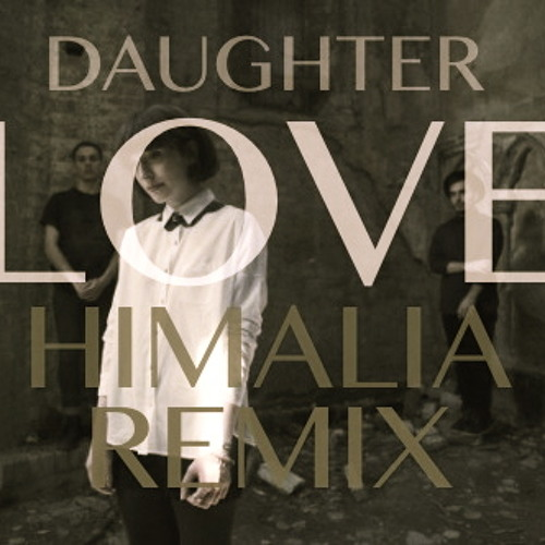 Daughter - Love (Himalia Remix)