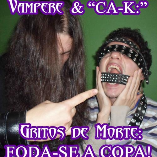 """""""CA-K"""" & Vampere - Gritos de Morte: FODA-SE A COPA!!!"""