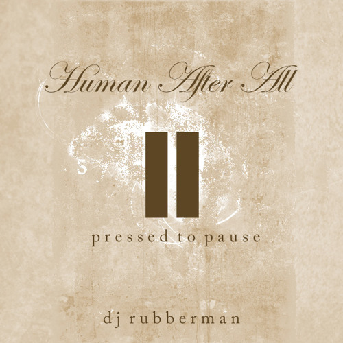 Human After All • Pressed to Pause • DJ Rubberman