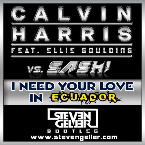 I Need Your Love in Ecuador (Steven Geller Bootleg) Calvin Harris vs. Sash