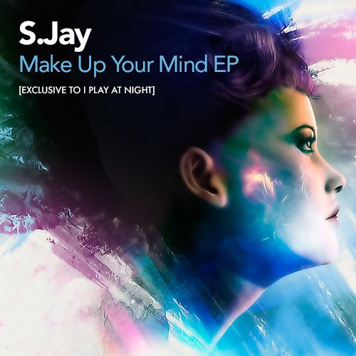 S Jay - Make Your Mind Up (Original Mix) OUT 10/06/13 [www.iplayatnight.com]