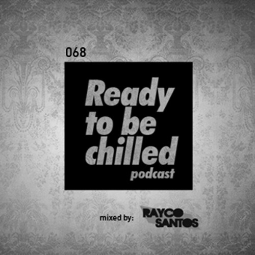 READY To Be CHILLED Podcast 068 mixed by Rayco Santos