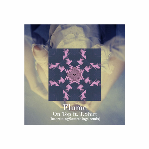 Flume - On Top ft. T.Shirt (InterestingSomethings re)