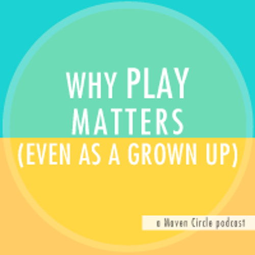 Why Playfulness Matters, Even As a Grown Up :: Maven Podcast