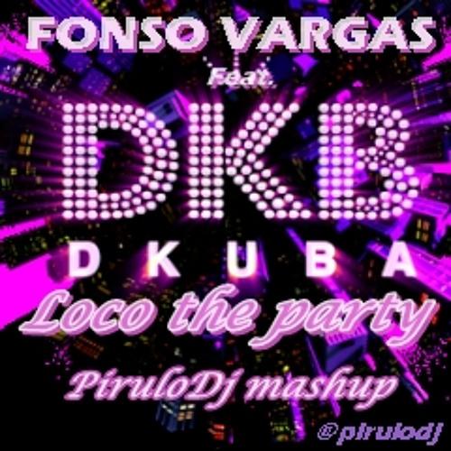Dkuba feat Fonso Vargas - Loco the party (Pirulodj mashup) 2013