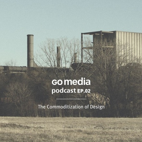 Go Media Podcast 02: The Commoditization of Design and a Good Customer Experience
