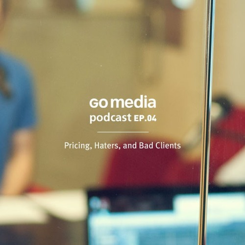 Go Media Podcast 04: Pricing, Haters, and Bad Clients