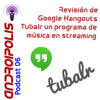 Podcast 06 - Revisión Google Hangouts. Tubalr música en streaming