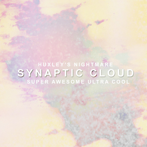 Huxley's Nightmare and Super Awesome Ultra Cool - Synaptic Cloud (Original Mix)