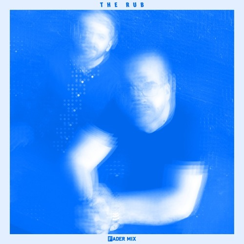 FADER Mix: The Rub