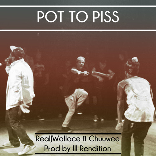 Real J Wallace - Pot to Piss ft Chuuwee (prod by ill Rendition)