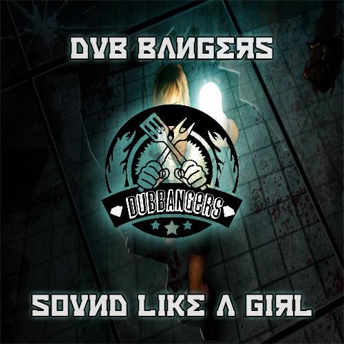 Dub Bangers - Sound Like A Girl