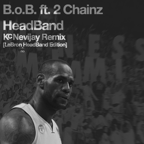 B.o.B. ft. 2 Chainz - HeadBand (Kc Nevijay Remix)[LeBron HeadBand Edition]