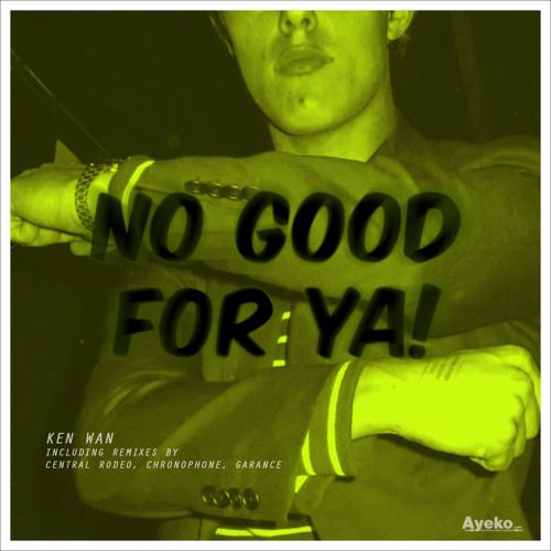 Ken Wan - No Good For Ya! (Garance remix) - Ayeko Records