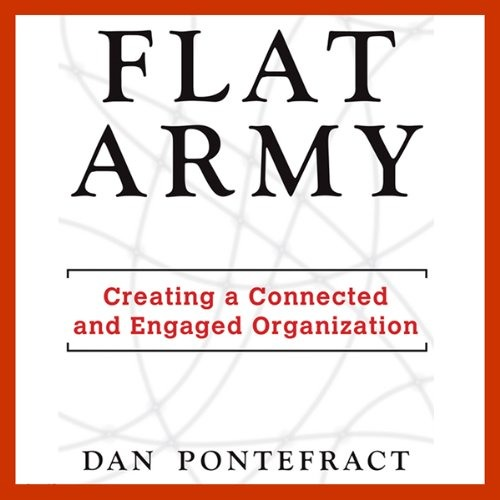 Flat Army: Creating a Connected and Engaged Organization, written and narrated by Dan Pontefract