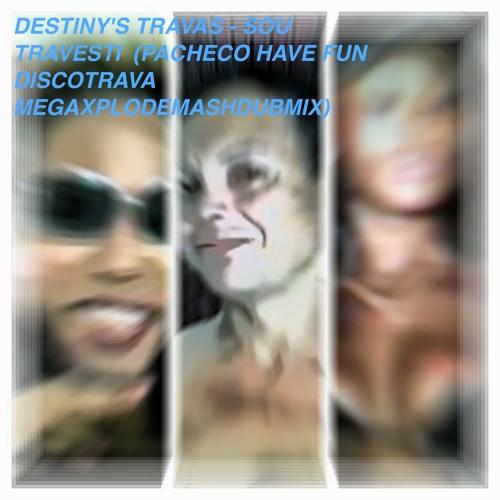 DESTINYS TRAVAS - SOU TRAVESTI (PACHECO HAVE FUN DISCO TRAVA MEGAXPLODE MASHDUBMIX)