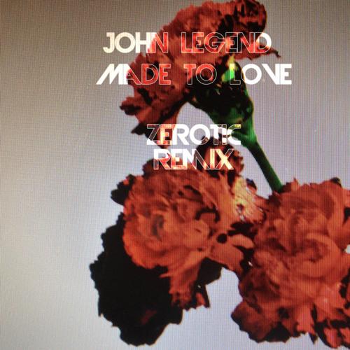 John Legend - Made To Love (Zerotic Remix)