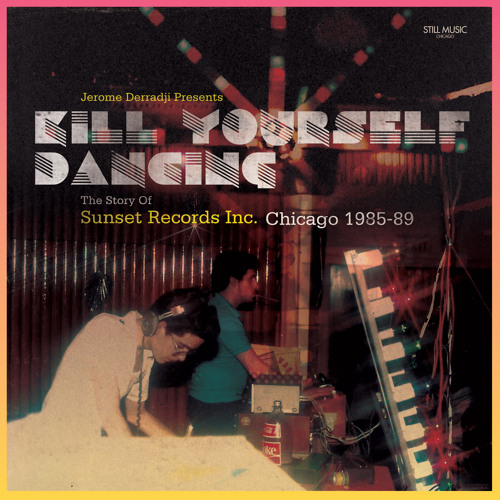 """Jerome Derradji Presents """"Kill Yourself Dancing - The Story Of Sunset Records Inc. Chicago 1985-89"""""""