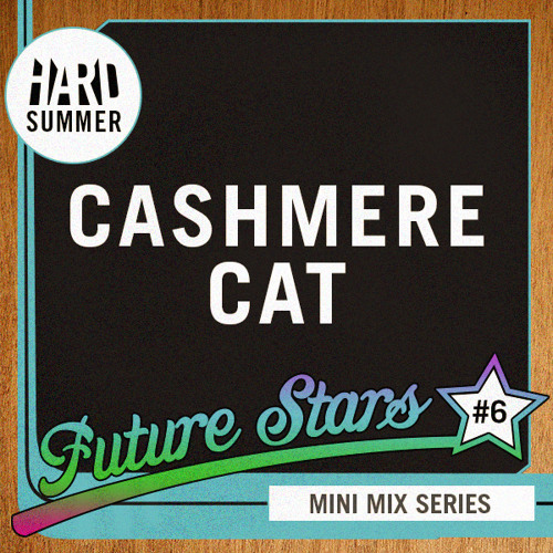 HARD SUMMER FUTURE STARS MINI-MIX #6: CASHMERE CAT