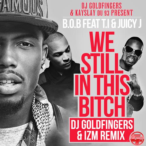 We still in this bitch DJ GOLDFINGERS & MADIZM REMIX (b.O.b feat t.i & juicy j)