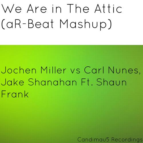 We Are in The Attic (aR-Beat Mashup) - Jochen Miller vs Carl Nunes, Jake Shanahan Ft. Shaun Frank