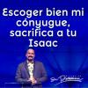 Escoger bien mi cónyuge; sacrifica a tu Isaac - Rey Matos - 29 Junio 2013
