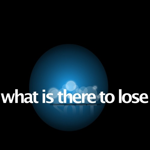 What Is There To Lose