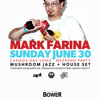 MARK FARINA @ THE BOWER Sunday June 30th (Mushroom Jazz Set)