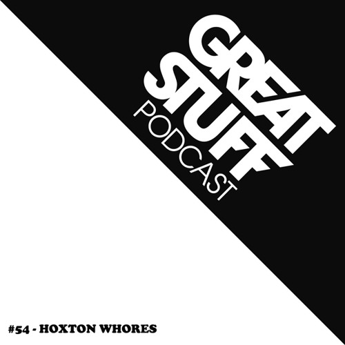 Great Stuff Podcast 054 with Hoxton Whores