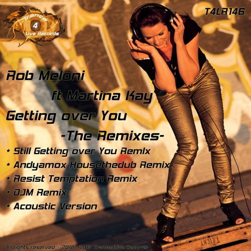 T4LR146 : Rob Meloni ft Martina Kay - Getting Over You (Rob Meloni (Still) Getting Over You Remix)