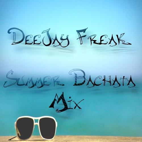 DJ Freak - 2013 Summer Bachata Mix @DeeJayFreak180