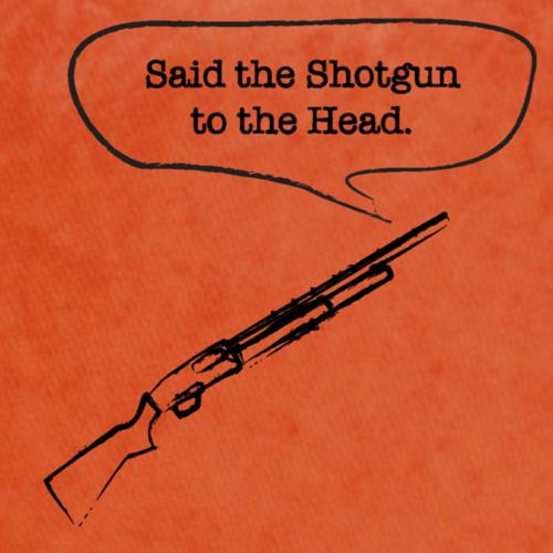 said the shotgun to the head