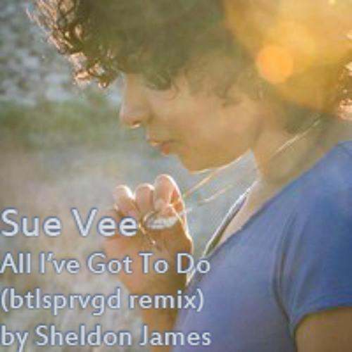 Sue Vee - All I've Gotta Do (btlsprvgdremix)by Sheldon James