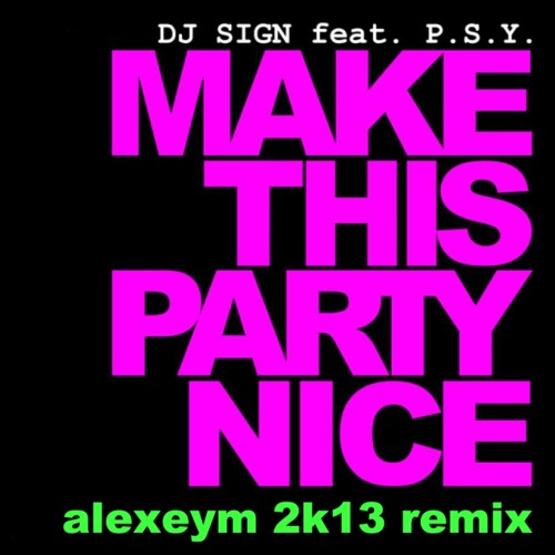 Dj Sign feat. PSY - Make This Party Nice (alexeym 2k13 remix)